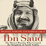 Ibn Saud: The Desert Warrior Who Created the Kingdom of Saudi Arabia | Michael Darlow,Barbara Bray