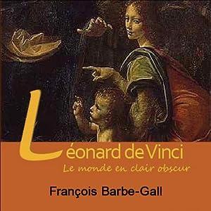 Léonard de Vinci, le monde en clair obscur Discours Auteur(s) : Françoise Barbe-Gall Narrateur(s) : Françoise Barbe-Gall