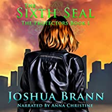 The Sixth Seal: The Protectors, Book 1 Audiobook by Joshua Brann Thornbrugh Narrated by Anna Christine