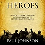 Heroes: From Alexander the Great and Julius Caesar to Churchill and de Gaulle | Paul Johnson