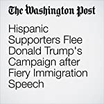 Hispanic Supporters Flee Donald Trump's Campaign after Fiery Immigration Speech | Aaron Blake,Jenna Johnson