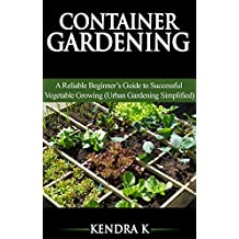 Container Gardening: A Reliable Beginner's Guide to Successful Vegetable Growing (Urban Gardening Simplified)