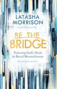 Be the Bridge: Pursuing God's Heart for Racial Reconcilia