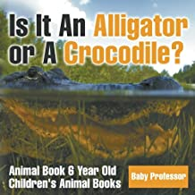 Is It An Alligator or A Crocodile? Animal Book 6 Year Old | Children's Animal Books