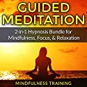 Guided Meditation: 2-in-1 Hypnosis Bundle for Mindfulness, Focus, & Relaxation Audiobook by  Mindfulness Training Narrated by  Mindfulness Training
