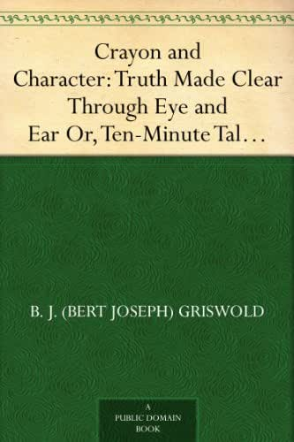 Crayon and Character: Truth Made Clear Through Eye and Ear Or, Ten-Minute Talks with Colored Chalks