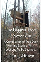 The Biggest Deer I Never Got: A Compilation of True Deer Hunting Stories, With Lessons To Be Learned. Paperback