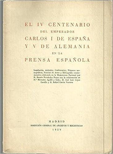 EL IV CENTENARIO DEL EMPERADOR CARLOS I DE ESPAÑA Y V DE ALEMANIA EN LA PRENSA ESPAÑOLA. LEGISLACION, ARTICULOS, CONFERENCIAS, NUMEROS MONOGRAFICOS, NOTICIAS DE ACTOS Y BIBLIOGRAFIA CONMEMORATIVAELABORADA EN LA HEMEROTECA NACIONAL.: