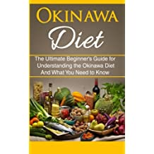 Okinawa Diet: The Ultimate Beginner's Guide for Understanding the Okinawa Diet And What You Need To Know