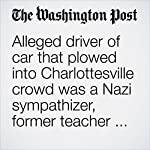 Alleged Driver of Car That Plowed Into Charlottesville Crowd Was a Nazi Sympathizer, Former Teacher Says | T. Rees Shapiro,Ellie Silverman,Laura Vozzella,John Woodrow Cox