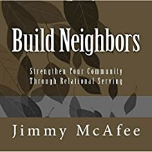 Build Neighbors: Strengthen Your Community Through Relational Serving Audiobook by Jimmy McAfee Narrated by Jimmy McAfee