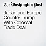 Japan and Europe Counter Trump With Colossal Trade Deal | Ana Swanson