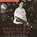 Spectacular Wickedness: Sex, Race, and Memory in Storyville, New Orleans Audiobook by Emily Epstein Landau Narrated by Lee Ann Howlett