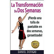 La Transformación De Dos Semanas: Pierda una talla de pantalón en dos semanas, ¡garantizado! (Spanish Edition)