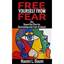 Free Yourself from Fear: The Seven Day Plan for Overcoming your Fear of (Recurrent) Cancer