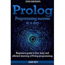 Prolog Programming; Success in a Day: Beginners Guide to Fast, Easy and Efficient Learning of Prolog Programming (Prolog, Prolog Programming, Prolog Logic. Programming, Programming Code, Java)