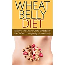 Wheat Belly Diet: Discover The Secrets Of The Wheat Belly Diet To Start Losing Weight Immediately (Diet Guide, Weight Loss, Gluten Free)