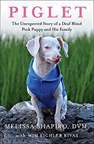 Piglet: The Unexpected Story of a Deaf, Blind, Pink Puppy and His Family