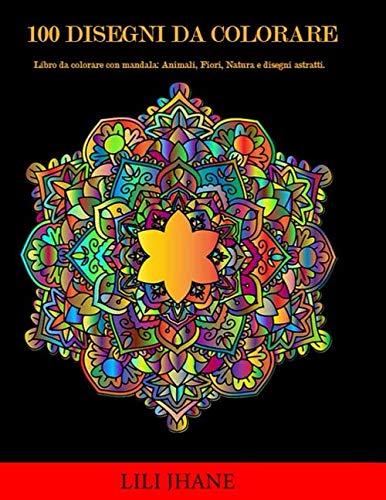 Disegni Da Colorare Fiori E Animali.100 Disegni Da Colorare Libro Da Colorare Con Mandala Animali Fiori Natura E Disegni Astratti Italian Edition Jhane Lili 9798646664878 Amazon Com Books