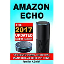 Amazon Echo: The 2017 Updated Amazon Echo User Guide and Echo Dot User Guide, Master Your Amazon Echo and Echo Dot in 1 Hour! (With Step-by-Step Instructions & The 250 Best Echo Easter Eggs included)