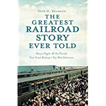 Greatest Railroad Story Ever Told, The: Henry Flagler & the Florida East Coast Railway's Key West Extension