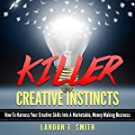 Killer Creative Instincts: How to Harness Your Creative Skills into a Marketable, Money Making Business | Landon T. Smith