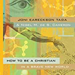 How to Be a Christian in a Brave New World  | Nigel M. de S. Cameron,Joni Eareckson Tada