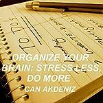 Organize Your Brain: Stress Less, Do More (Self Improvement & Habits) (Volume 4)   Can Akdeniz
