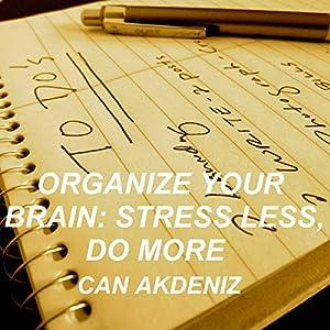 Organize Your Brain: Stress Less, Do More (Self Improvement & Habits) (Volume 4) Audiobook