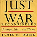Just War Reconsidered: Strategy, Ethics, and Theory Audiobook by James M. Dubik Narrated by Tim Halligan
