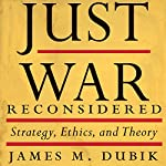Just War Reconsidered: Strategy, Ethics, and Theory | James M. Dubik