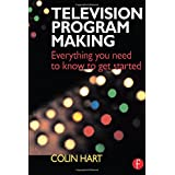 Television Program Making: Everything you need to know to get started