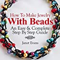 How To Make Jewelry With Beads: An Easy & Complete Step By Step Guide (Ultimate How To Guides) Audiobook by Janet Evans Narrated by Christine Padovan