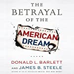 The Betrayal of the American Dream | Donald L. Barlett,James B. Steele