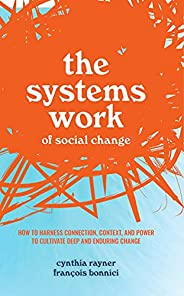 The Systems Work of Social Change: How to Harness Connection, Context, and Power to Cultivate Deep and Endurin