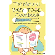 The Natural Baby Food Cookbook: How to Feed Your Growing Baby the Natural Foods