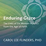Enduring Grace: The Lives of Six Women Mystics from the Age of Faith | Carol Lee Flinders