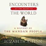 Encounters at the Heart of the World: A History of the Mandan People | Elizabeth A. Fenn