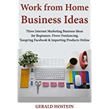 Work from Home Business Ideas: Three Internet Marketing Business Ideas for Beginners. Fiverr Freelancing, Teespring Facebook & Importing Products Online