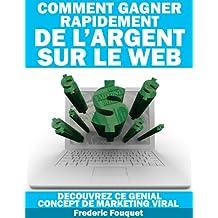 Comment Gagner Rapidement de l'Argent sur le Web, découvrez ce génial concept de marketing viral (French Edition)