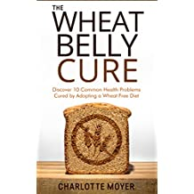 WHEAT BELLY: GRAIN FREE: Discover 10 Common Health Problems Cured by Adopting a Wheat Free Diet (Slow Cooker, Low Carb, Gluten Free, Weight Loss)