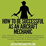 How to Be Successful as an Aircraft Mechanic: Tips, Mindsets, Habits, and Techniques to Reduce Your Chances of Making Mistakes, Getting Laid Off, or Being Fired | Marc Summers