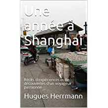 Une année à Shanghai: Récits d'expériences et de découvertes d'un voyageur passionné (French Edition)