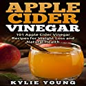 Apple Cider Vinegar: 101 Apple Cider Vinegar Recipes for Weight Loss and Natural Health Audiobook by Kylie Young Narrated by Gail Hedrick