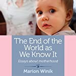 The End of the World as We Know It: Essays About Motherhood | Marion Winik