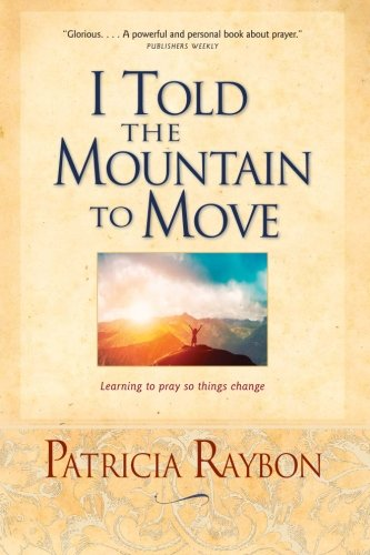 I Told the Mountain to Move: Learning to Pray So Things Change [Raybon, Patricia] (Tapa Blanda)