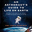 An Astronaut's Guide to Life on Earth: What Going to Space Taught Me About Ingenuity, Determination, and Being Prepared for Anything Audiobook by Chris Hadfield Narrated by Chris Hadfield