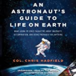 An Astronaut's Guide to Life on Earth: What Going to Space Taught Me About Ingenuity, Determination, and Being Prepared for Anything | Chris Hadfield