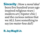 Sincerity: How a Moral Ideal Born Five Hundred Years Ago Inspired Religious Wars, Modern Art, Hipster Chic, and the Curious Notion that We All Have Something to Say (No Matter How Dull) | R. Jay Magill Jr.