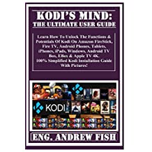 KODI'S MIND: The Ultimate User Guide: Learn How To Unlock The Functions & Potentials  Of Kodi On Amazon FireStick, Fire TV, Android  Phones, Tablets, iPhones, iPads, Windows, Android  TV Box, EBox & Apple TV 4K. 100% Simplified Kodi Installation Guide With  Pictures!